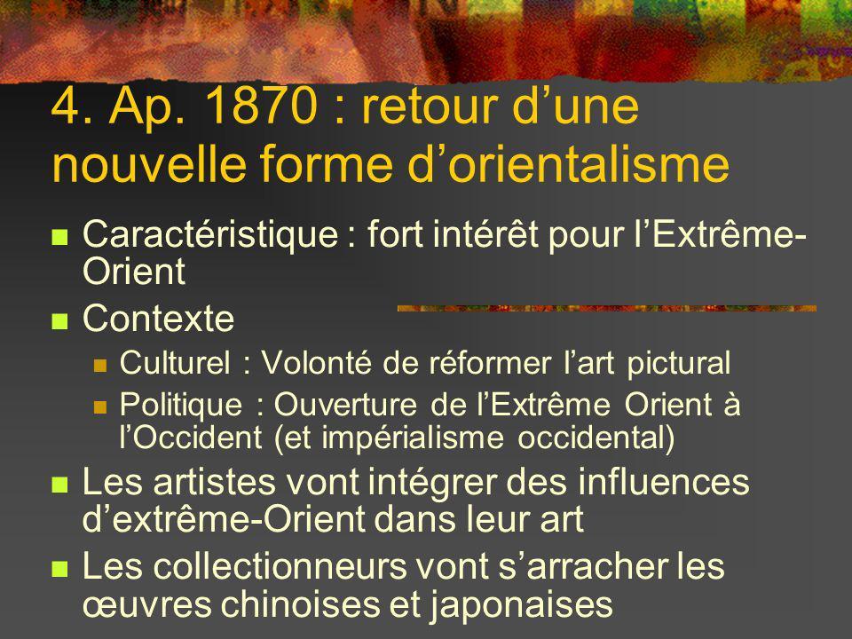 4. Ap. 1870 : retour dune nouvelle forme dorientalisme Caractéristique : fort intérêt pour lExtrême- Orient Contexte Culturel : Volonté de réformer la