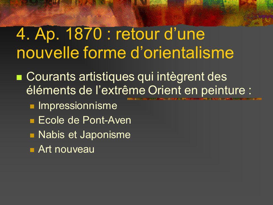 4. Ap. 1870 : retour dune nouvelle forme dorientalisme Courants artistiques qui intègrent des éléments de lextrême Orient en peinture : Impressionnism