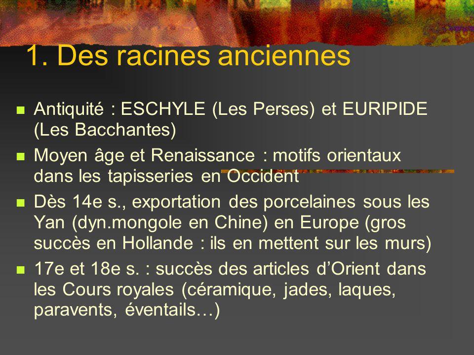 1. Des racines anciennes Antiquité : ESCHYLE (Les Perses) et EURIPIDE (Les Bacchantes) Moyen âge et Renaissance : motifs orientaux dans les tapisserie