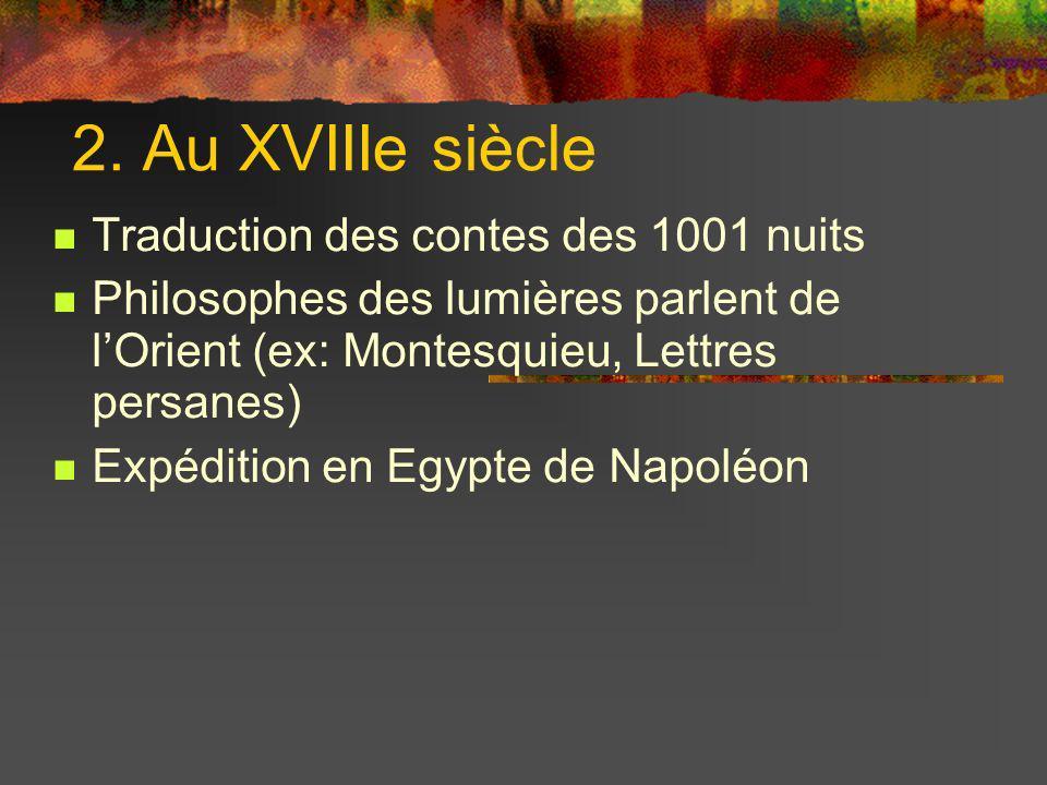 2. Au XVIIIe siècle Traduction des contes des 1001 nuits Philosophes des lumières parlent de lOrient (ex: Montesquieu, Lettres persanes) Expédition en