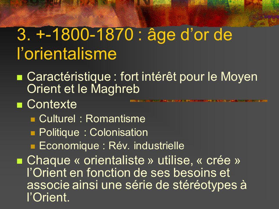 3. +-1800-1870 : âge dor de lorientalisme Caractéristique : fort intérêt pour le Moyen Orient et le Maghreb Contexte Culturel : Romantisme Politique :