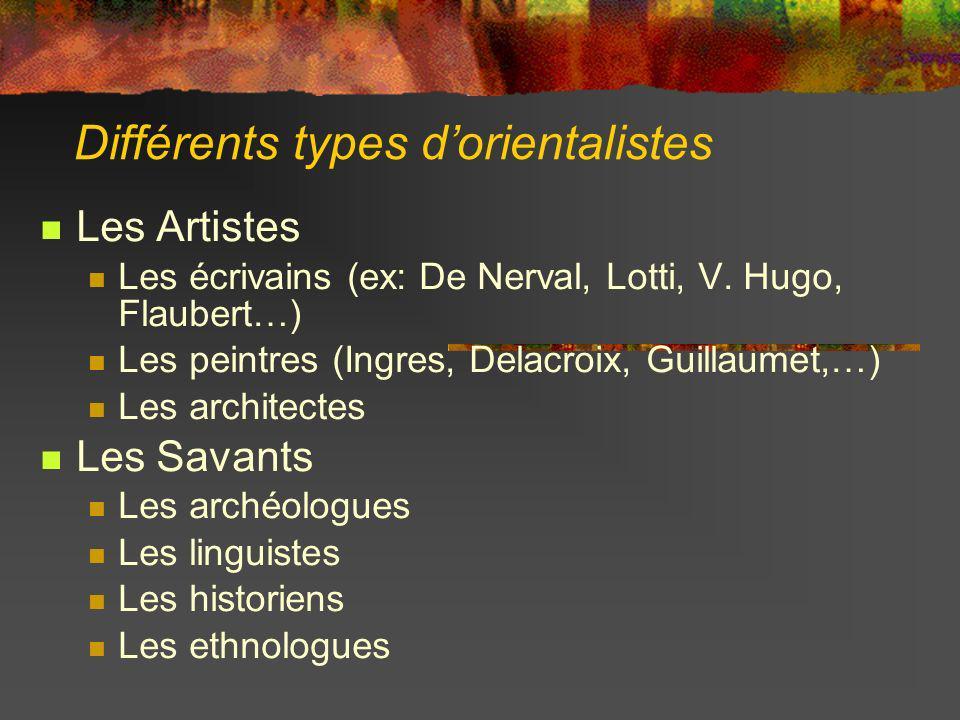 Différents types dorientalistes Les Artistes Les écrivains (ex: De Nerval, Lotti, V. Hugo, Flaubert…) Les peintres (Ingres, Delacroix, Guillaumet,…) L