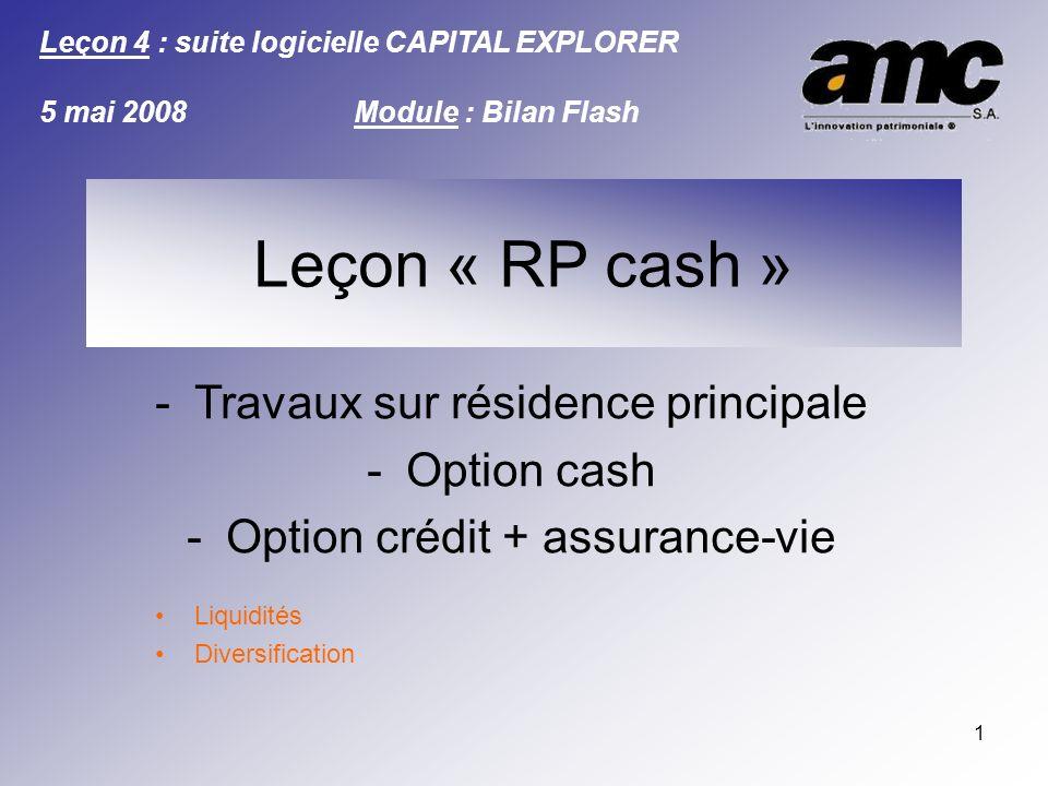 1 -Travaux sur résidence principale -Option cash -Option crédit + assurance-vie Liquidités Diversification Leçon : SIMULATION Leçon 4 : suite logicielle CAPITAL EXPLORER 5 mai 2008Module : Bilan Flash Leçon « RP cash »