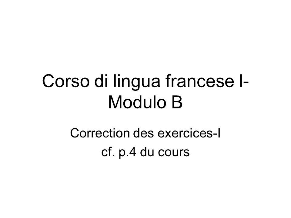 Corso di lingua francese I- Modulo B Correction des exercices-I cf. p.4 du cours