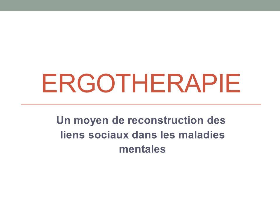 ERGOTHERAPIE Un moyen de reconstruction des liens sociaux dans les maladies mentales