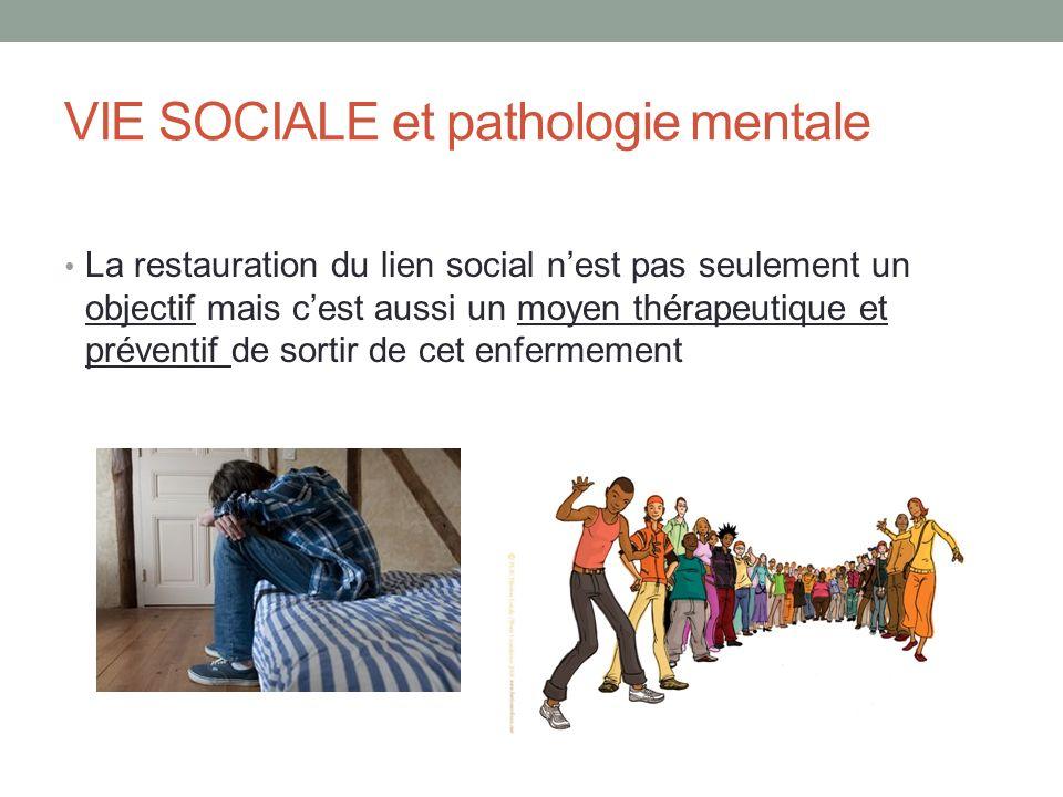 VIE SOCIALE et pathologie mentale La restauration du lien social nest pas seulement un objectif mais cest aussi un moyen thérapeutique et préventif de