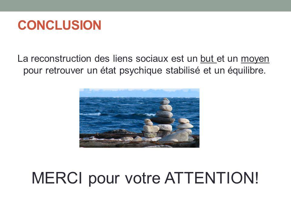 CONCLUSION La reconstruction des liens sociaux est un but et un moyen pour retrouver un état psychique stabilisé et un équilibre. MERCI pour votre ATT