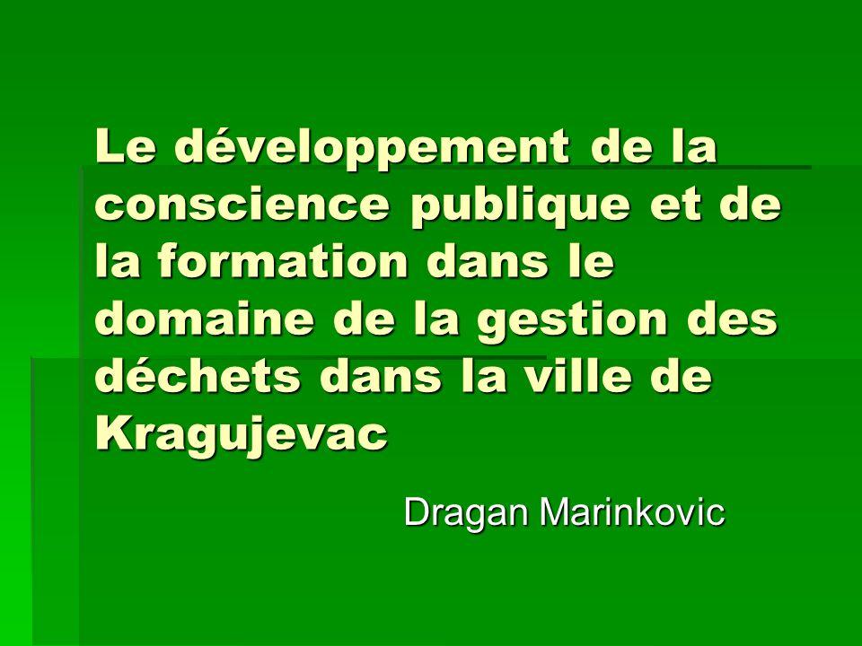 Le développement de la conscience publique et de la formation dans le domaine de la gestion des déchets dans la ville de Kragujevac Dragan Marinkovic