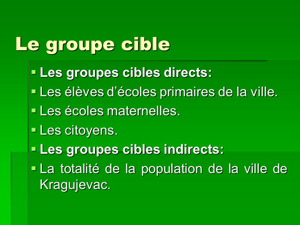 Le groupe cible Les groupes cibles directs: Les groupes cibles directs: Les élèves décoles primaires de la ville. Les élèves décoles primaires de la v