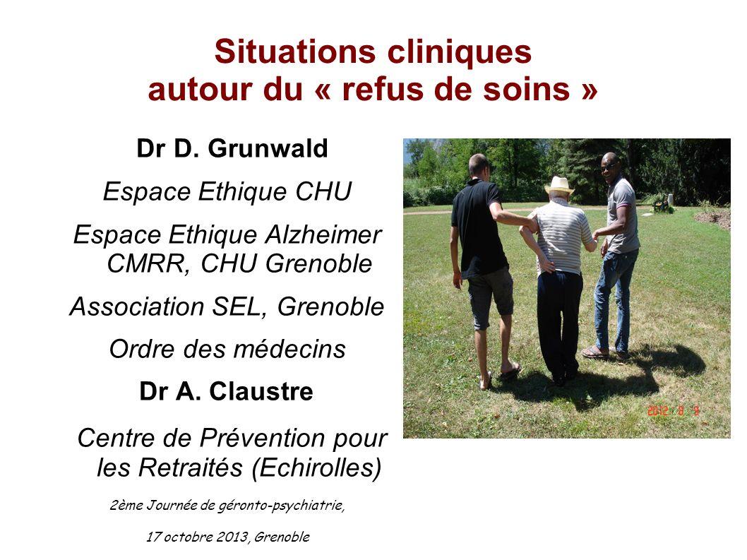Situations cliniques autour du « refus de soins » Dr D. Grunwald Espace Ethique CHU Espace Ethique Alzheimer CMRR, CHU Grenoble Association SEL, Greno