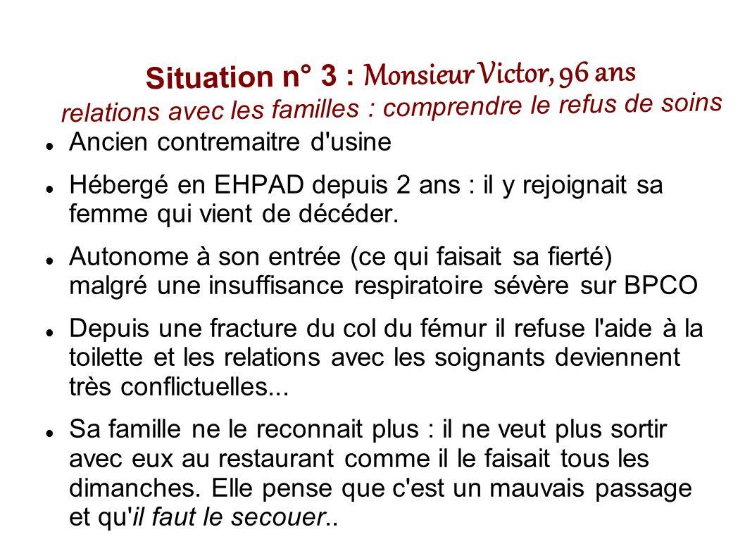 Situation n° 3 : Monsieur Victor, 96 ans relations avec les familles : comprendre le refus de soins Ancien contremaitre d usine Hébergé en EHPAD depuis 2 ans : il y rejoignait sa femme qui vient de décéder.