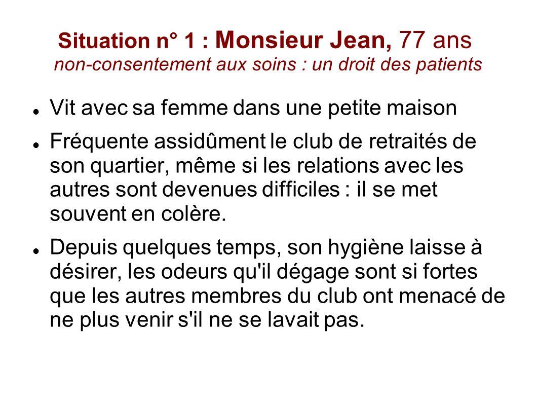 Situation n° 1 : Monsieur Jean, 77 ans non-consentement aux soins : un droit des patients Vit avec sa femme dans une petite maison Fréquente assidûmen