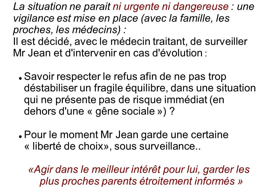 La situation ne parait ni urgente ni dangereuse : une vigilance est mise en place (avec la famille, les proches, les médecins) : Il est décidé, avec l