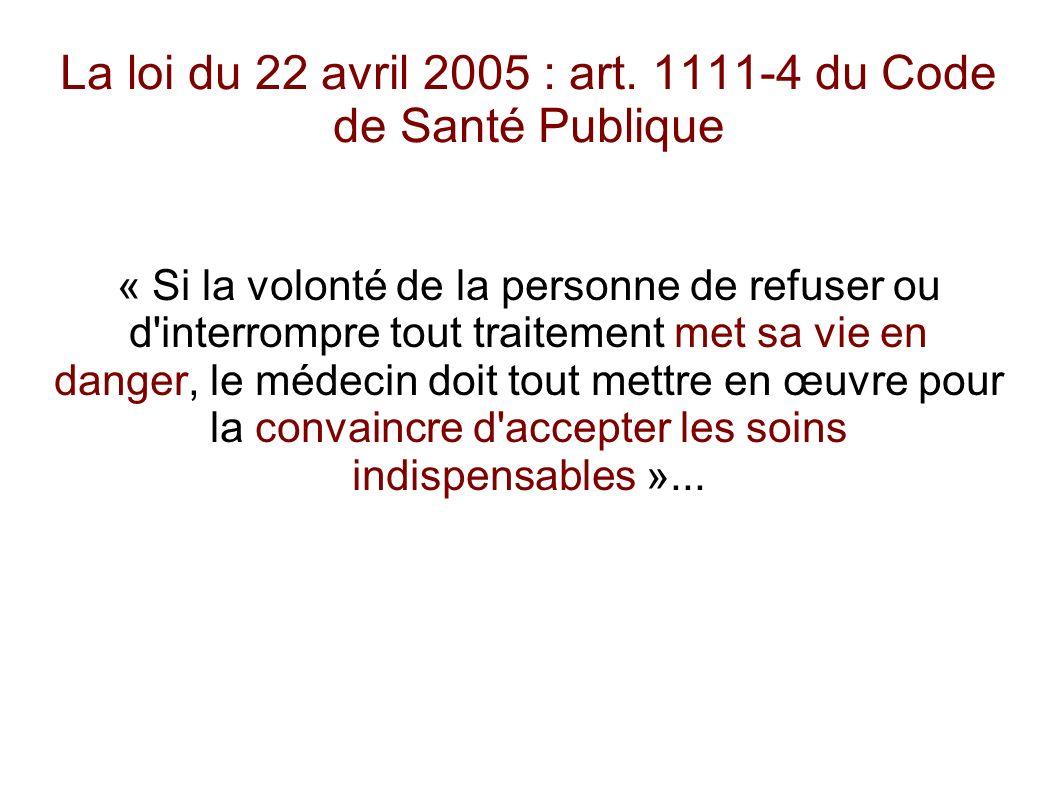 La loi du 22 avril 2005 : art. 1111-4 du Code de Santé Publique « Si la volonté de la personne de refuser ou d'interrompre tout traitement met sa vie