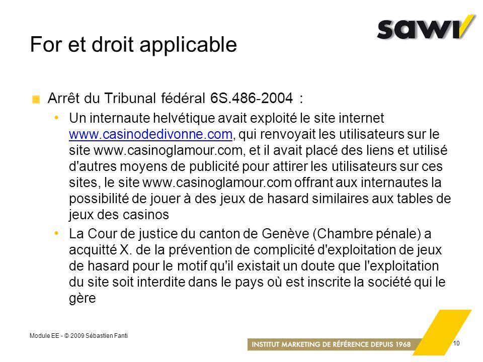Module EE - © 2009 Sébastien Fanti 10 For et droit applicable Arrêt du Tribunal fédéral 6S.486-2004 : Un internaute helvétique avait exploité le site