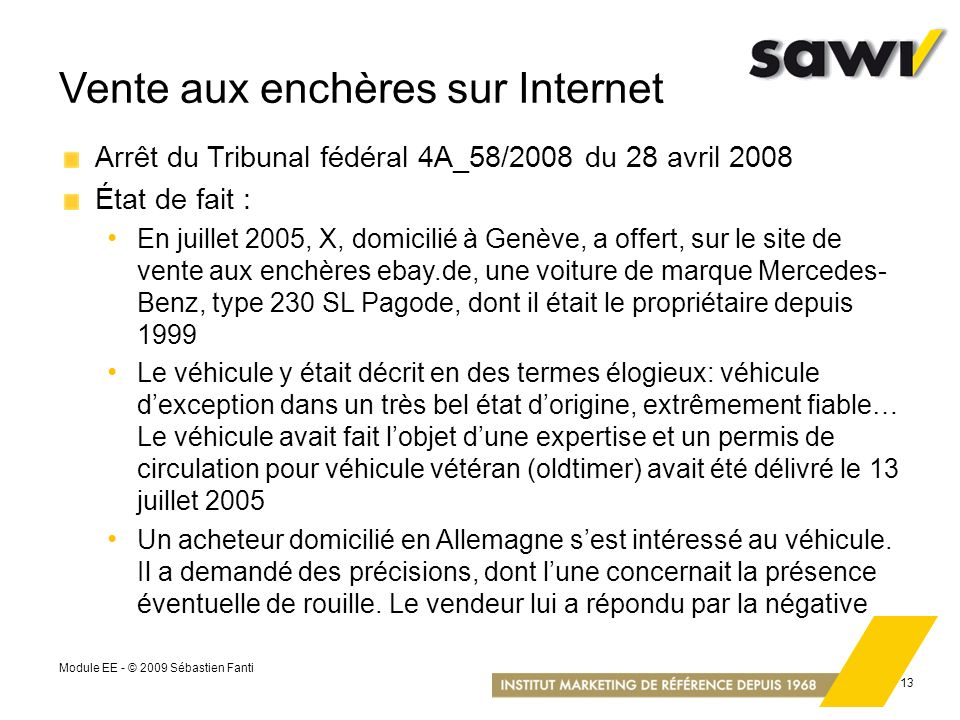 Module EE - © 2009 Sébastien Fanti 13 Vente aux enchères sur Internet Arrêt du Tribunal fédéral 4A_58/2008 du 28 avril 2008 État de fait : En juillet
