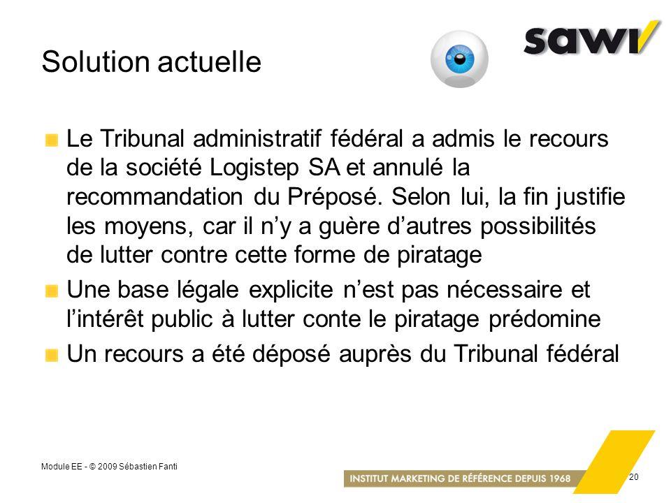 Module EE - © 2009 Sébastien Fanti 20 Solution actuelle Le Tribunal administratif fédéral a admis le recours de la société Logistep SA et annulé la re