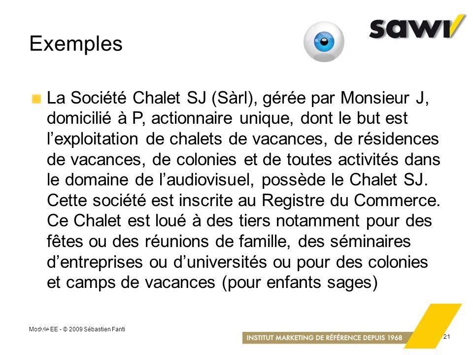 Module EE - © 2009 Sébastien Fanti 21 Exemples La Société Chalet SJ (Sàrl), gérée par Monsieur J, domicilié à P, actionnaire unique, dont le but est l