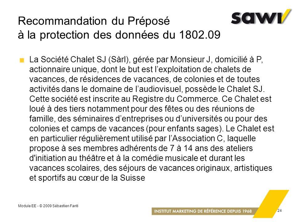 Module EE - © 2009 Sébastien Fanti 24 Recommandation du Préposé à la protection des données du 1802.09 La Société Chalet SJ (Sàrl), gérée par Monsieur