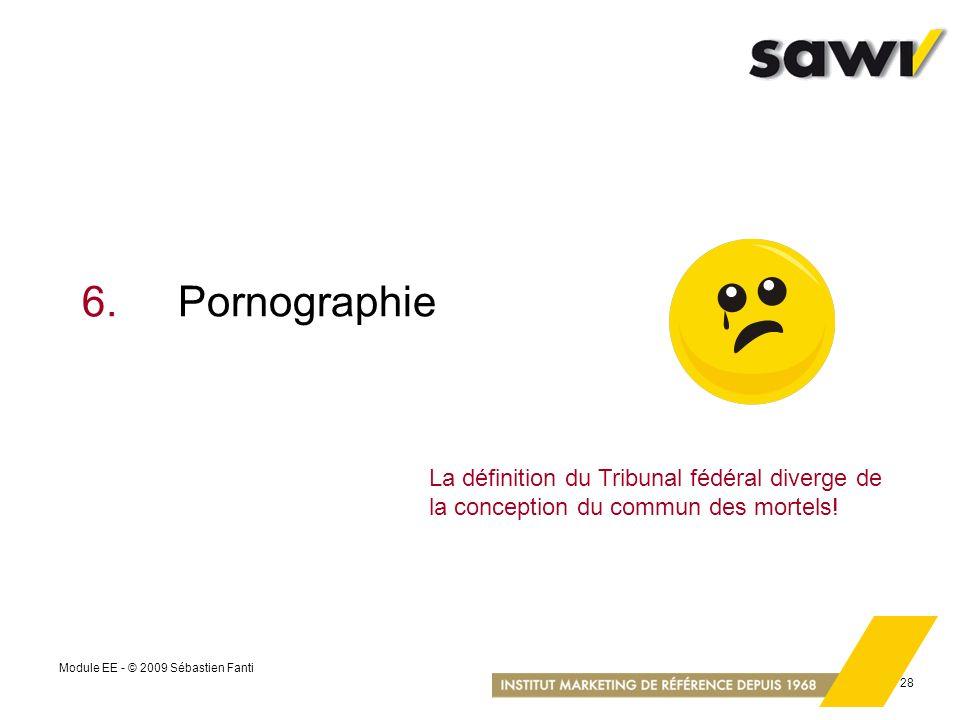Module EE - © 2009 Sébastien Fanti 28 6.Pornographie La définition du Tribunal fédéral diverge de la conception du commun des mortels!