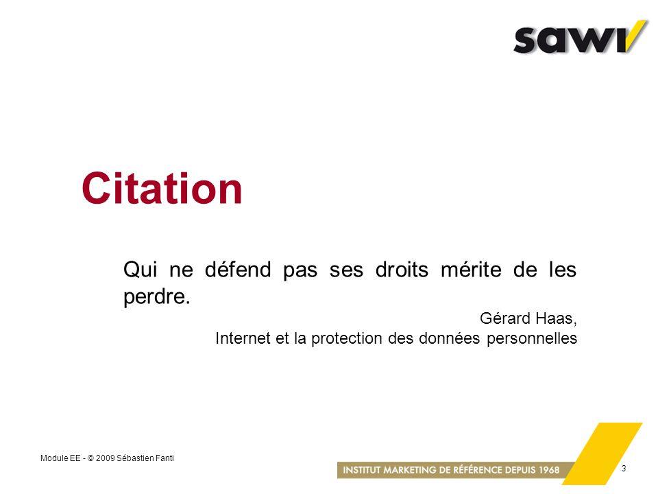 Module EE - © 2009 Sébastien Fanti 3 Citation Qui ne défend pas ses droits mérite de les perdre. Gérard Haas, Internet et la protection des données pe