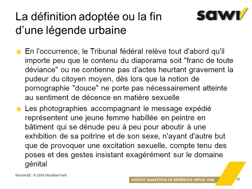Module EE - © 2009 Sébastien Fanti 30 La définition adoptée ou la fin dune légende urbaine En l'occurrence, le Tribunal fédéral relève tout d'abord qu