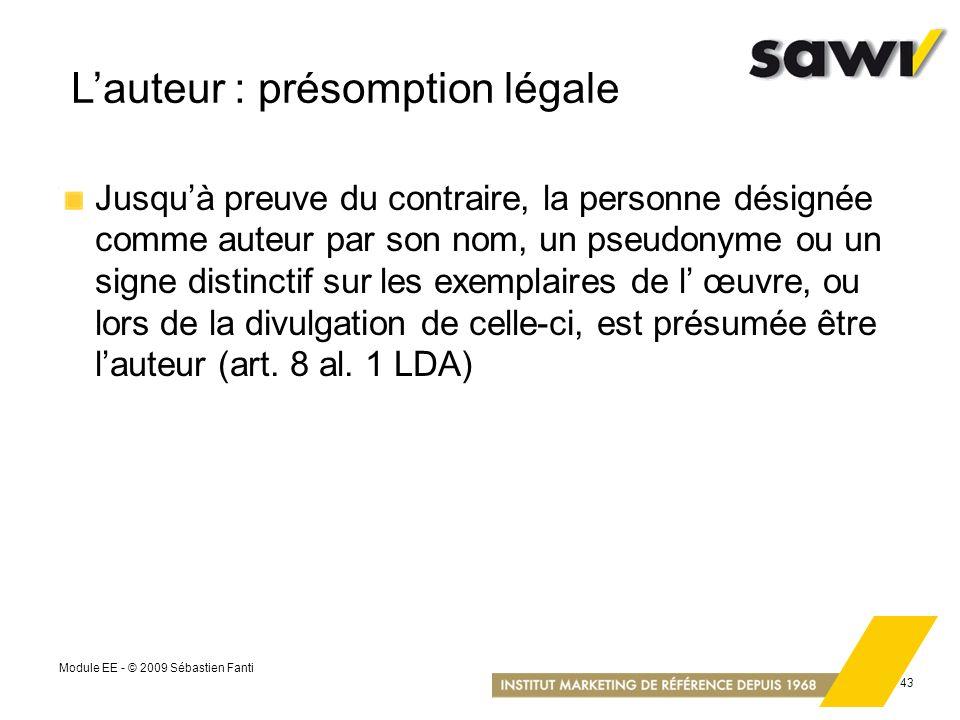 Module EE - © 2009 Sébastien Fanti 43 Lauteur : présomption légale Jusquà preuve du contraire, la personne désignée comme auteur par son nom, un pseud