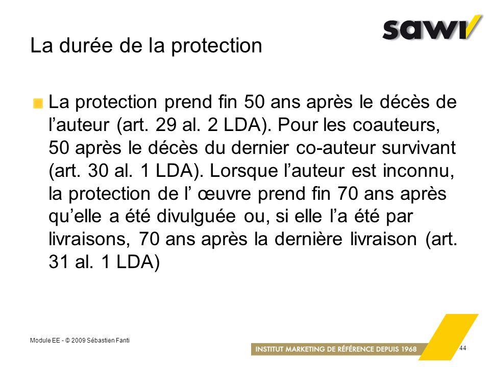 Module EE - © 2009 Sébastien Fanti 44 La durée de la protection La protection prend fin 50 ans après le décès de lauteur (art. 29 al. 2 LDA). Pour les