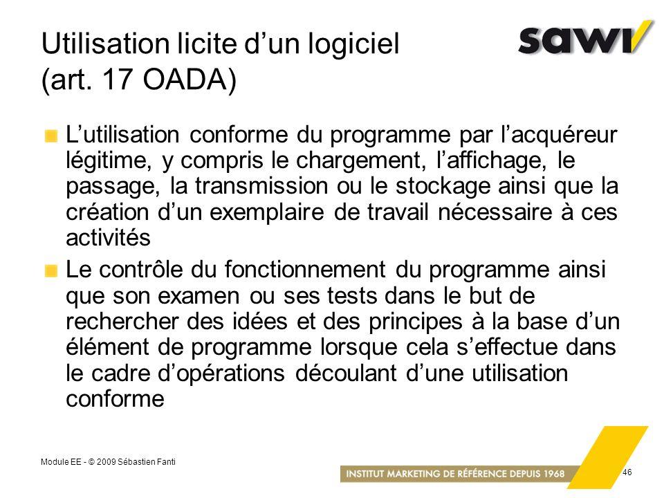 Module EE - © 2009 Sébastien Fanti 46 Utilisation licite dun logiciel (art. 17 OADA) Lutilisation conforme du programme par lacquéreur légitime, y com