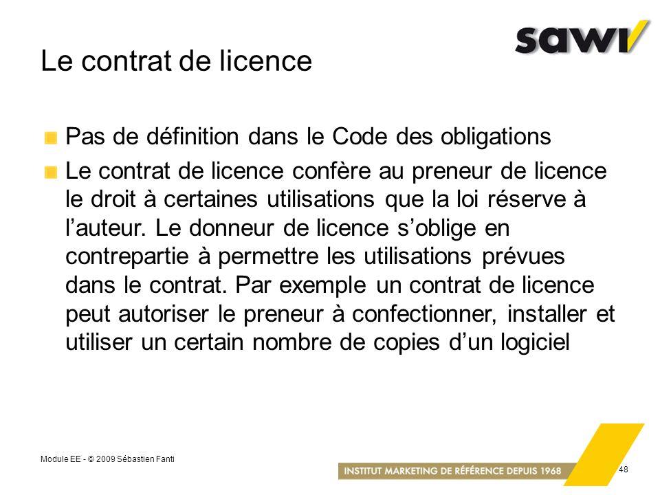 Module EE - © 2009 Sébastien Fanti 48 Le contrat de licence Pas de définition dans le Code des obligations Le contrat de licence confère au preneur de