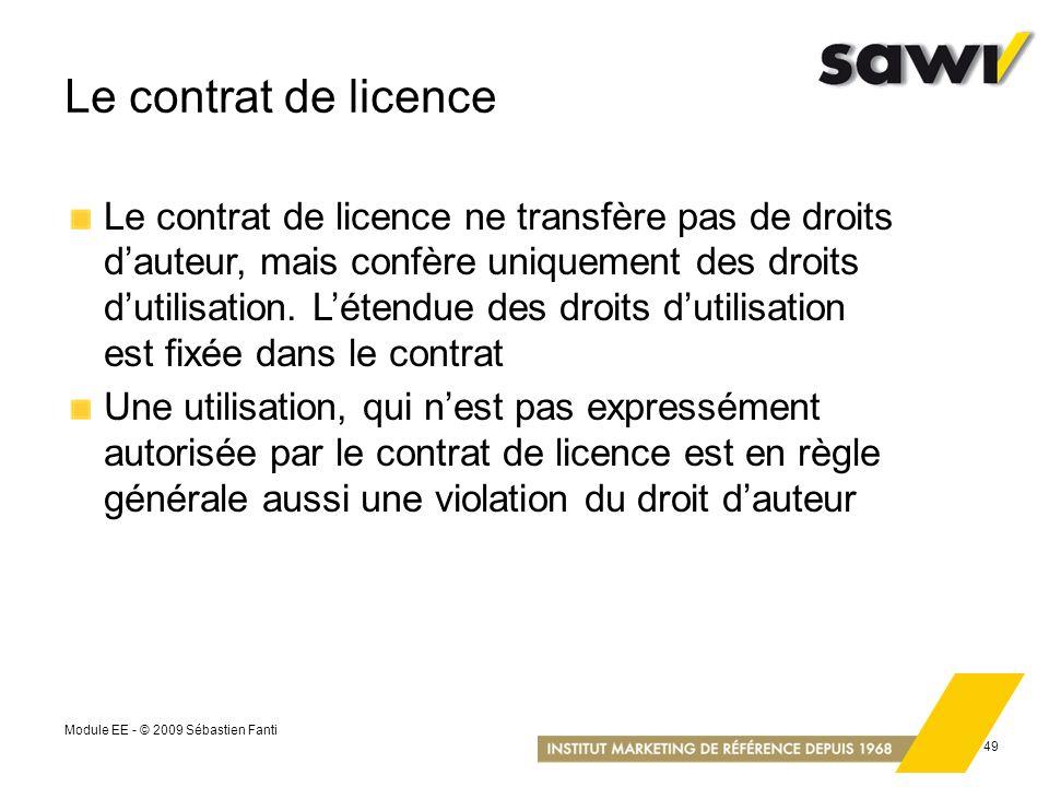 Module EE - © 2009 Sébastien Fanti 49 Le contrat de licence Le contrat de licence ne transfère pas de droits dauteur, mais confère uniquement des droi