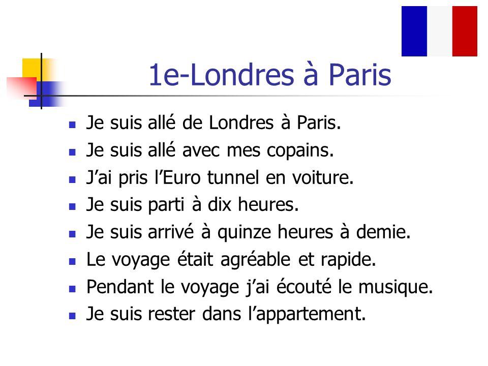1e-Londres à Paris Je suis allé de Londres à Paris. Je suis allé avec mes copains. Jai pris lEuro tunnel en voiture. Je suis parti à dix heures. Je su
