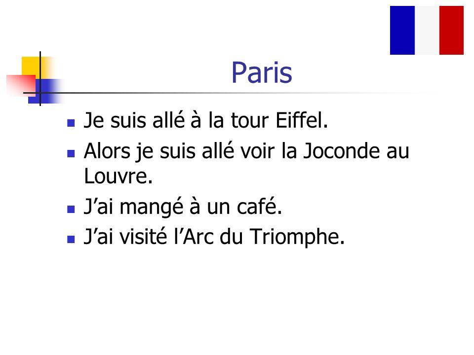 Paris Je suis allé à la tour Eiffel. Alors je suis allé voir la Joconde au Louvre. Jai mangé à un café. Jai visité lArc du Triomphe.