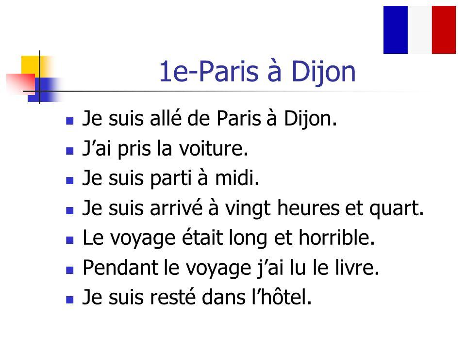1e-Paris à Dijon Je suis allé de Paris à Dijon. Jai pris la voiture. Je suis parti à midi. Je suis arrivé à vingt heures et quart. Le voyage était lon