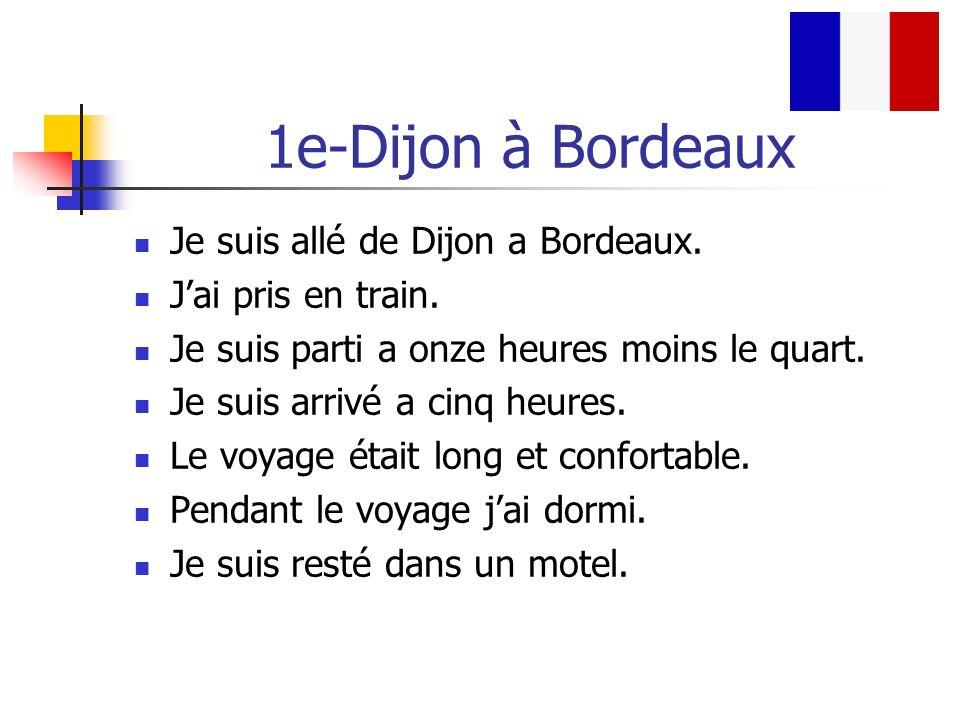 1e-Dijon à Bordeaux Je suis allé de Dijon a Bordeaux. Jai pris en train. Je suis parti a onze heures moins le quart. Je suis arrivé a cinq heures. Le