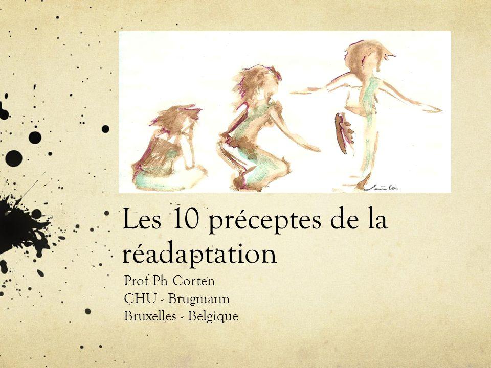 Les 10 préceptes de la réadaptation Prof Ph Corten CHU - Brugmann Bruxelles - Belgique