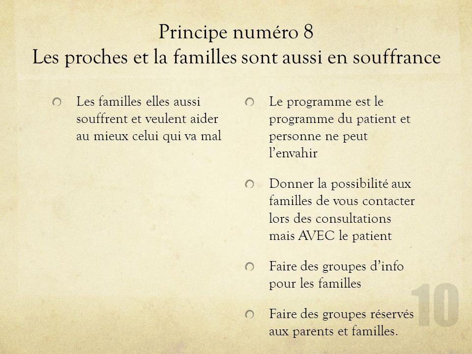 Principe numéro 8 Les proches et la familles sont aussi en souffrance Les familles elles aussi souffrent et veulent aider au mieux celui qui va mal Le