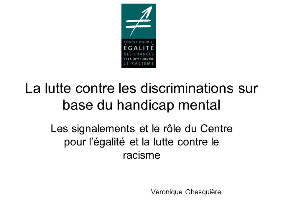 La lutte contre les discriminations sur base du handicap mental Les signalements et le rôle du Centre pour légalité et la lutte contre le racisme Véronique Ghesquière