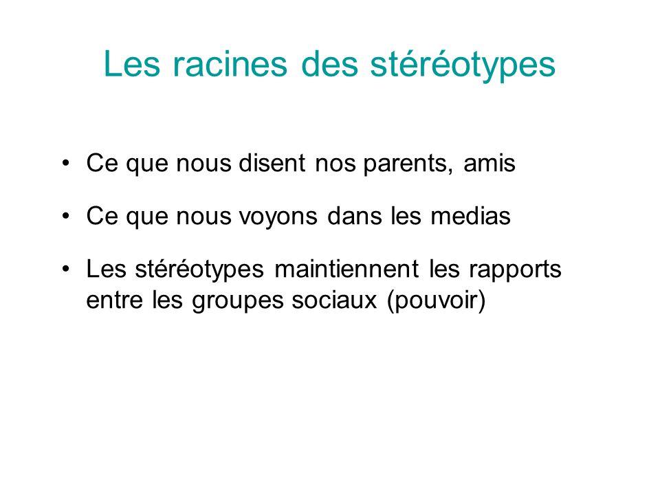 Les racines des stéréotypes Ce que nous disent nos parents, amis Ce que nous voyons dans les medias Les stéréotypes maintiennent les rapports entre les groupes sociaux (pouvoir)