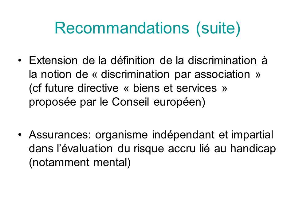 Recommandations (suite) Extension de la définition de la discrimination à la notion de « discrimination par association » (cf future directive « biens et services » proposée par le Conseil européen) Assurances: organisme indépendant et impartial dans lévaluation du risque accru lié au handicap (notamment mental)