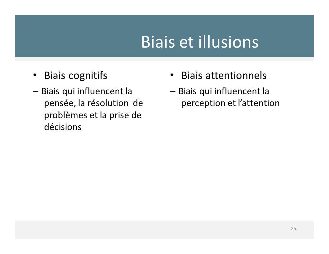 Biais et illusions 26 Biais cognitifs – Biais qui influencent la pensée, la résolution de problèmes et la prise de décisions Biais attentionnels – Bia