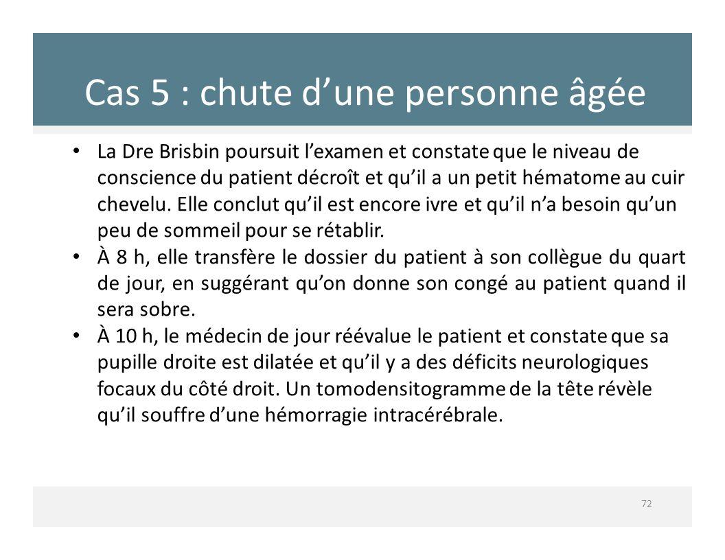 Cas 5 : chute dune personne âgée 72 La Dre Brisbin poursuit lexamen et constate que le niveau de conscience du patient décroît et quil a un petit héma