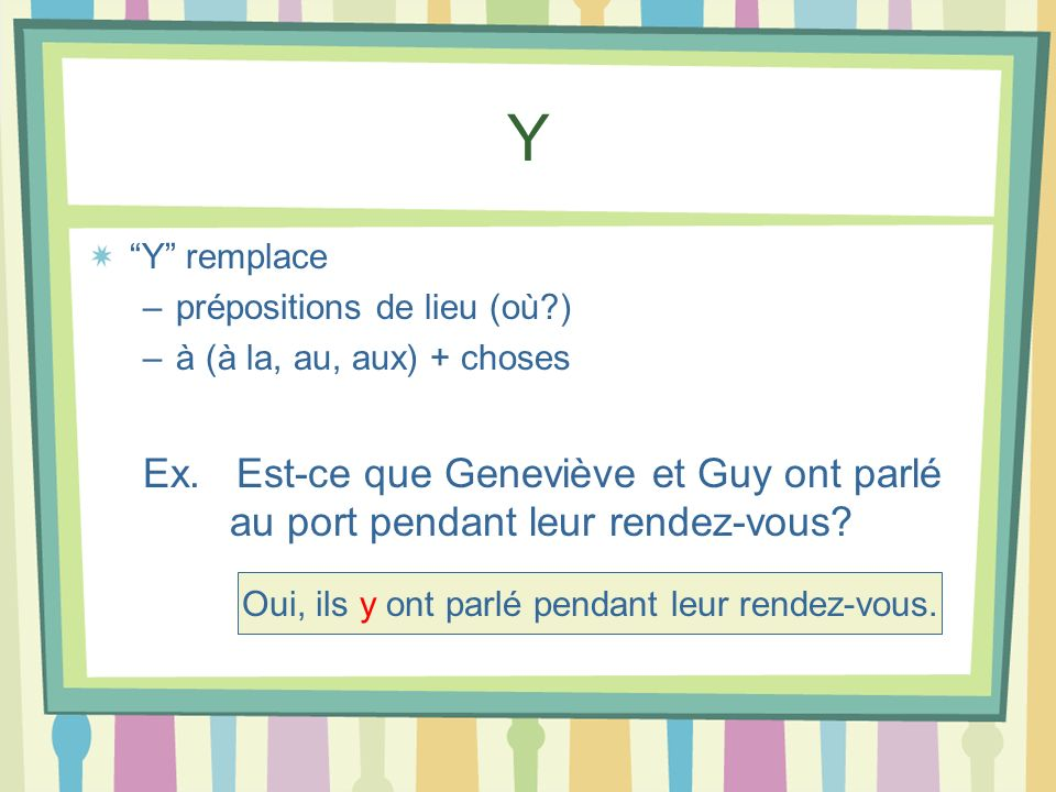 Y Y remplace –prépositions de lieu (où?) –à (à la, au, aux) + choses Ex. Est-ce que Geneviève et Guy ont parlé au port pendant leur rendez-vous? Oui,