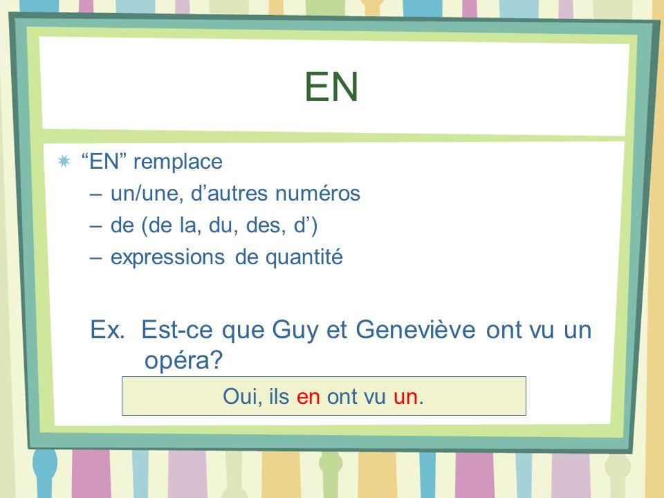 EN EN remplace –un/une, dautres numéros –de (de la, du, des, d) –expressions de quantité Ex. Est-ce que Guy et Geneviève ont vu un opéra? Oui, ils en