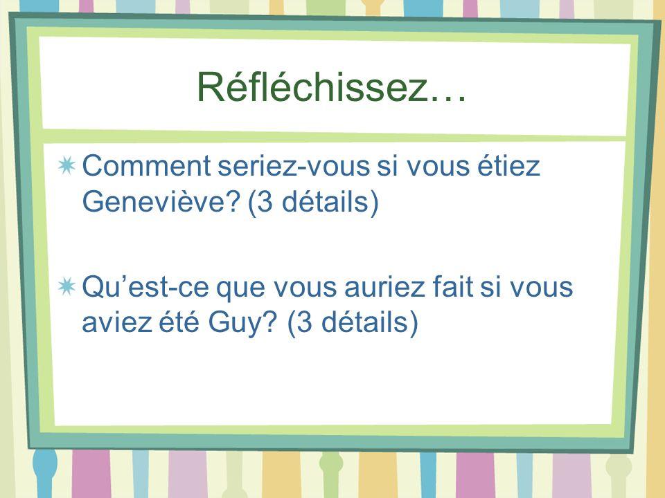 Réfléchissez… Comment seriez-vous si vous étiez Geneviève? (3 détails) Quest-ce que vous auriez fait si vous aviez été Guy? (3 détails)