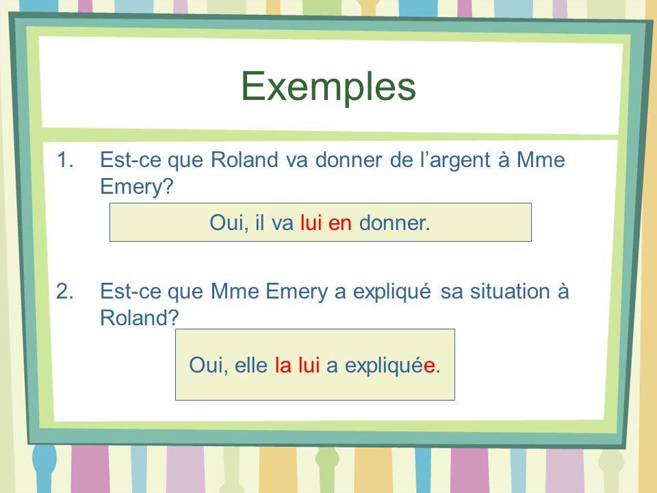 Exemples 1.Est-ce que Roland va donner de largent à Mme Emery? 2. Est-ce que Mme Emery a expliqué sa situation à Roland? Oui, il va lui en donner. Oui
