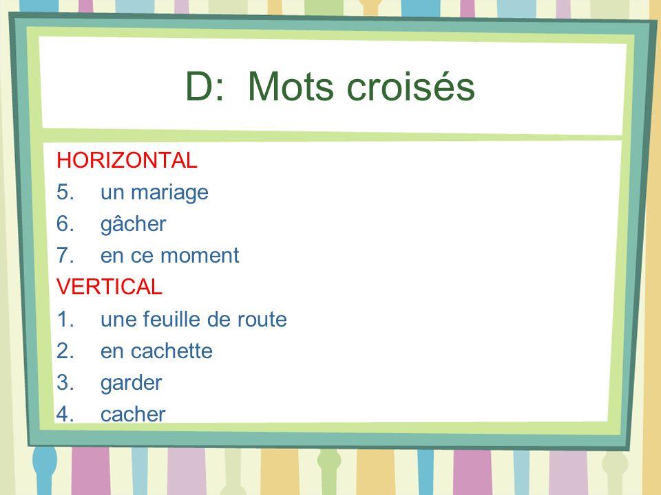 D: Mots croisés HORIZONTAL 5.un mariage 6.gâcher 7.en ce moment VERTICAL 1.une feuille de route 2.en cachette 3.garder 4.cacher