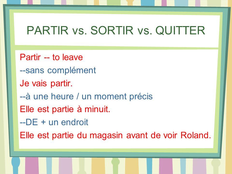 PARTIR vs. SORTIR vs. QUITTER Partir -- to leave --sans complément Je vais partir. --à une heure / un moment précis Elle est partie à minuit. --DE + u