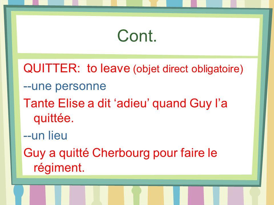 Cont. QUITTER: to leave (objet direct obligatoire) --une personne Tante Elise a dit adieu quand Guy la quittée. --un lieu Guy a quitté Cherbourg pour