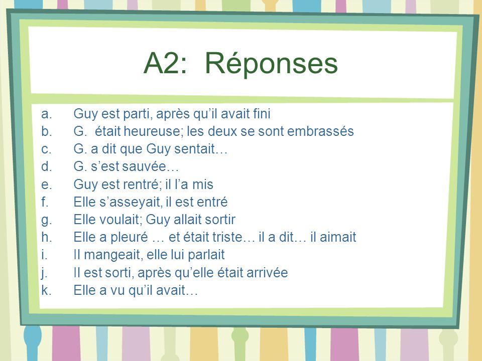 A2: Réponses a.Guy est parti, après quil avait fini b.G. était heureuse; les deux se sont embrassés c.G. a dit que Guy sentait… d.G. sest sauvée… e.Gu